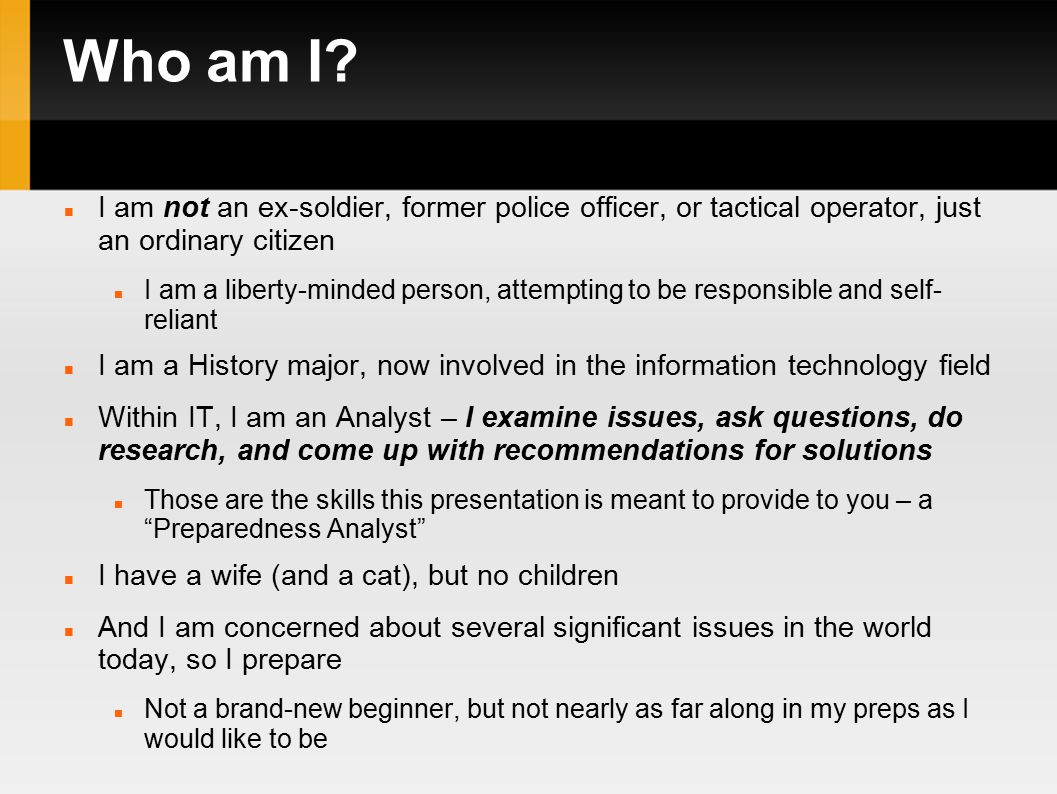 Who am I? I am not an ex-soldier, former police officer, or tactical operator, just an ordinary citizen I am a liberty-minded person, attempting to be