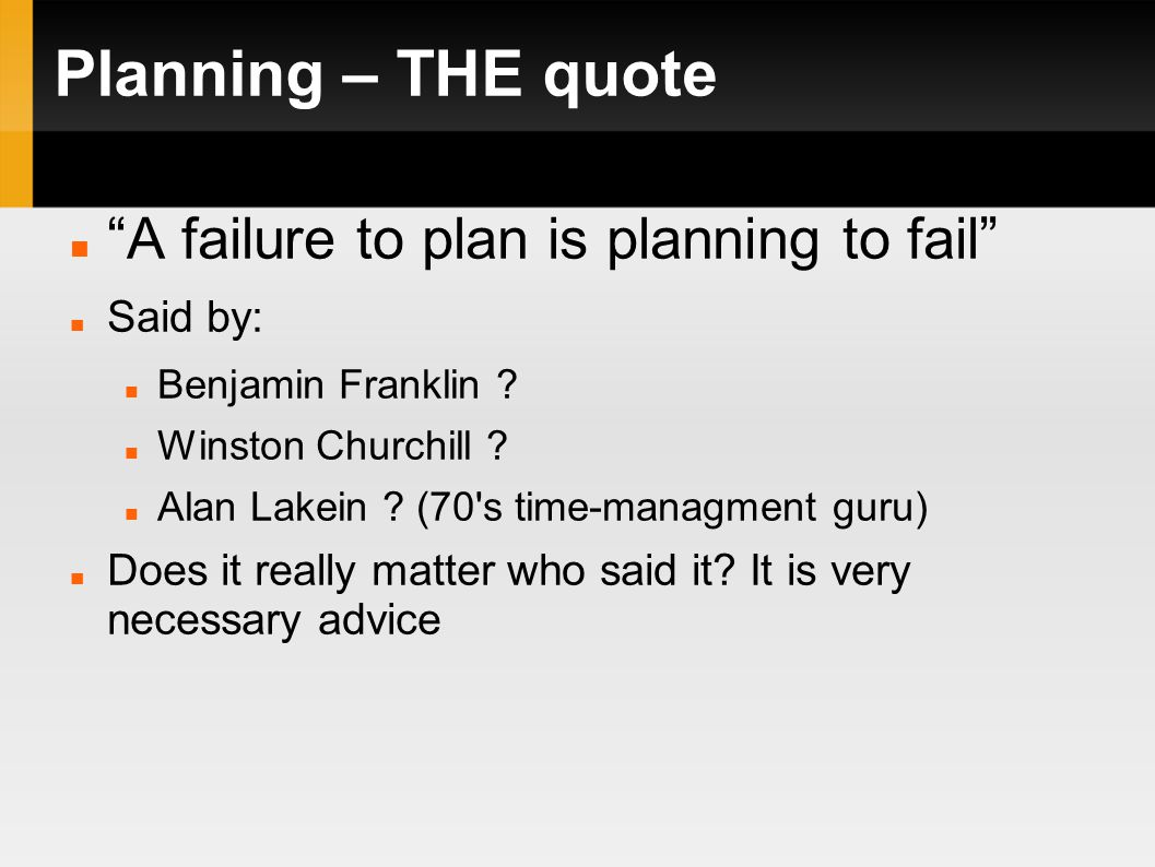 Planning – THE quote A failure to plan is planning to fail Said by: Benjamin Franklin .