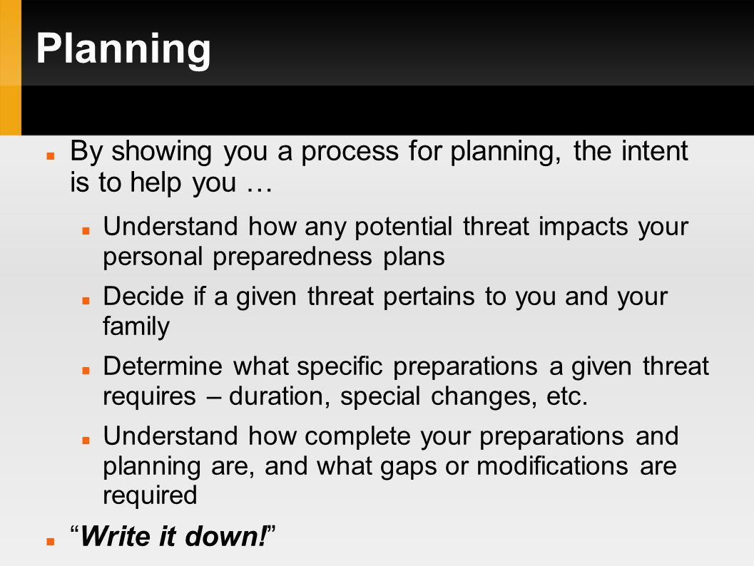 Planning By showing you a process for planning, the intent is to help you … Understand how any potential threat impacts your personal preparedness plans Decide if a given threat pertains to you and your family Determine what specific preparations a given threat requires – duration, special changes, etc.