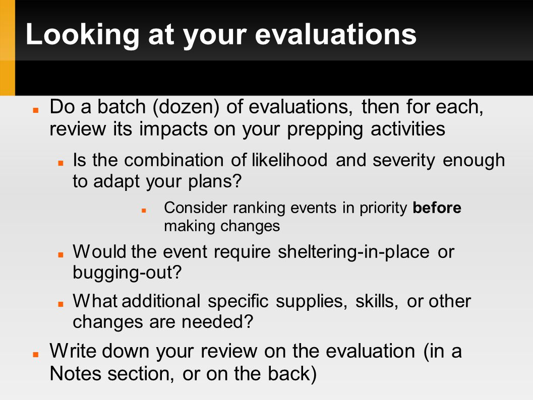 Looking at your evaluations Do a batch (dozen) of evaluations, then for each, review its impacts on your prepping activities Is the combination of likelihood and severity enough to adapt your plans.