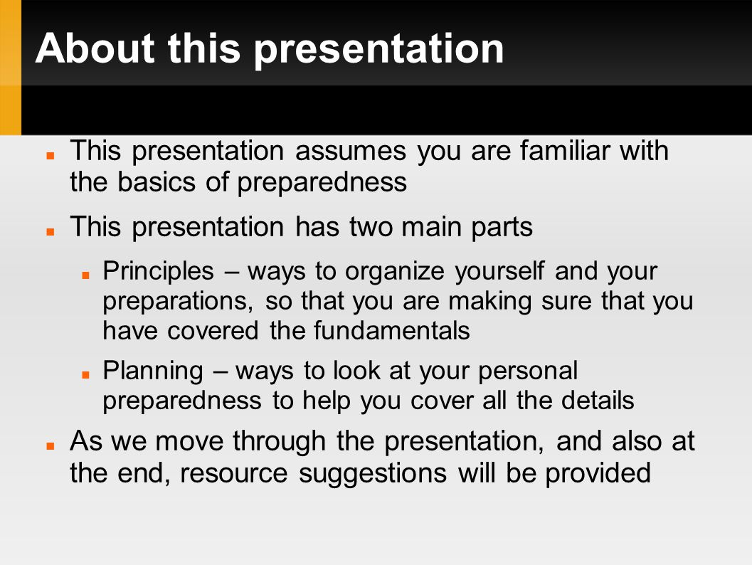 About this presentation This presentation assumes you are familiar with the basics of preparedness This presentation has two main parts Principles – ways to organize yourself and your preparations, so that you are making sure that you have covered the fundamentals Planning – ways to look at your personal preparedness to help you cover all the details As we move through the presentation, and also at the end, resource suggestions will be provided