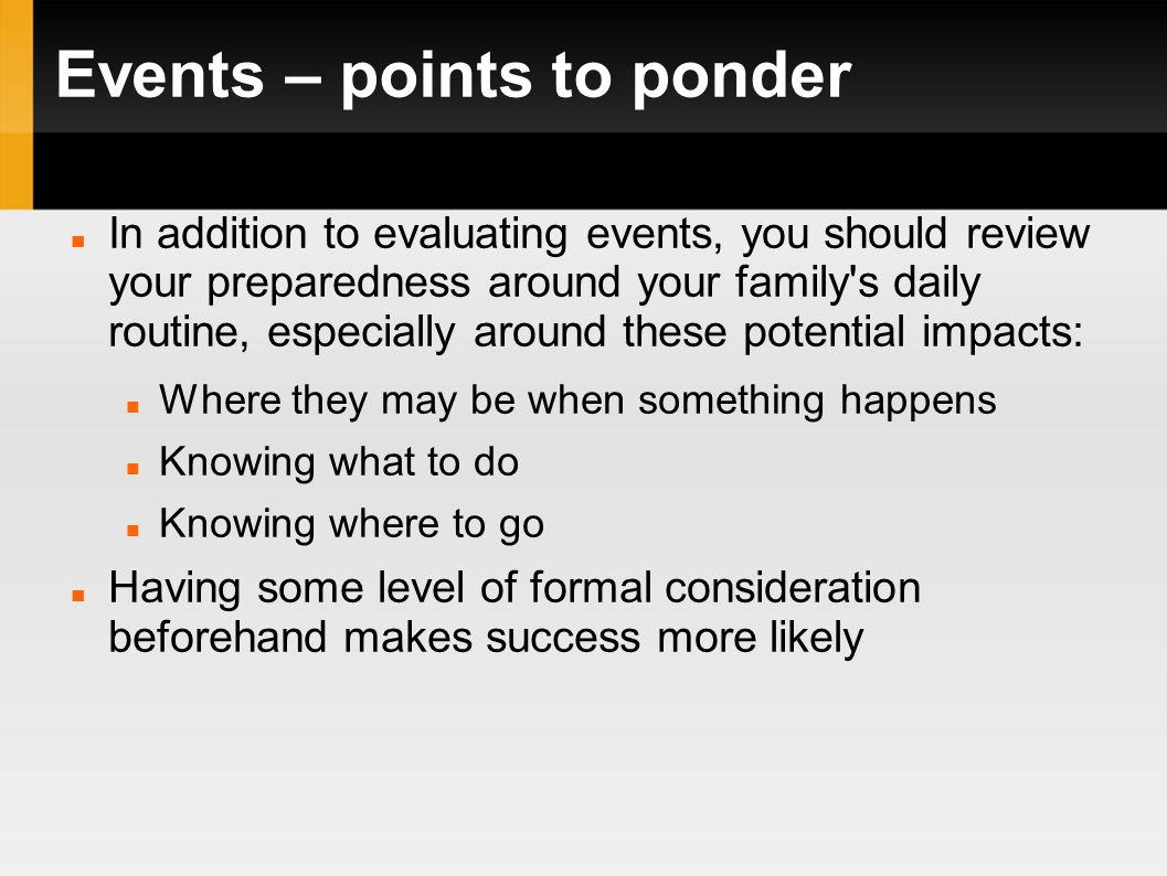 Events – points to ponder In addition to evaluating events, you should review your preparedness around your family s daily routine, especially around these potential impacts: Where they may be when something happens Knowing what to do Knowing where to go Having some level of formal consideration beforehand makes success more likely