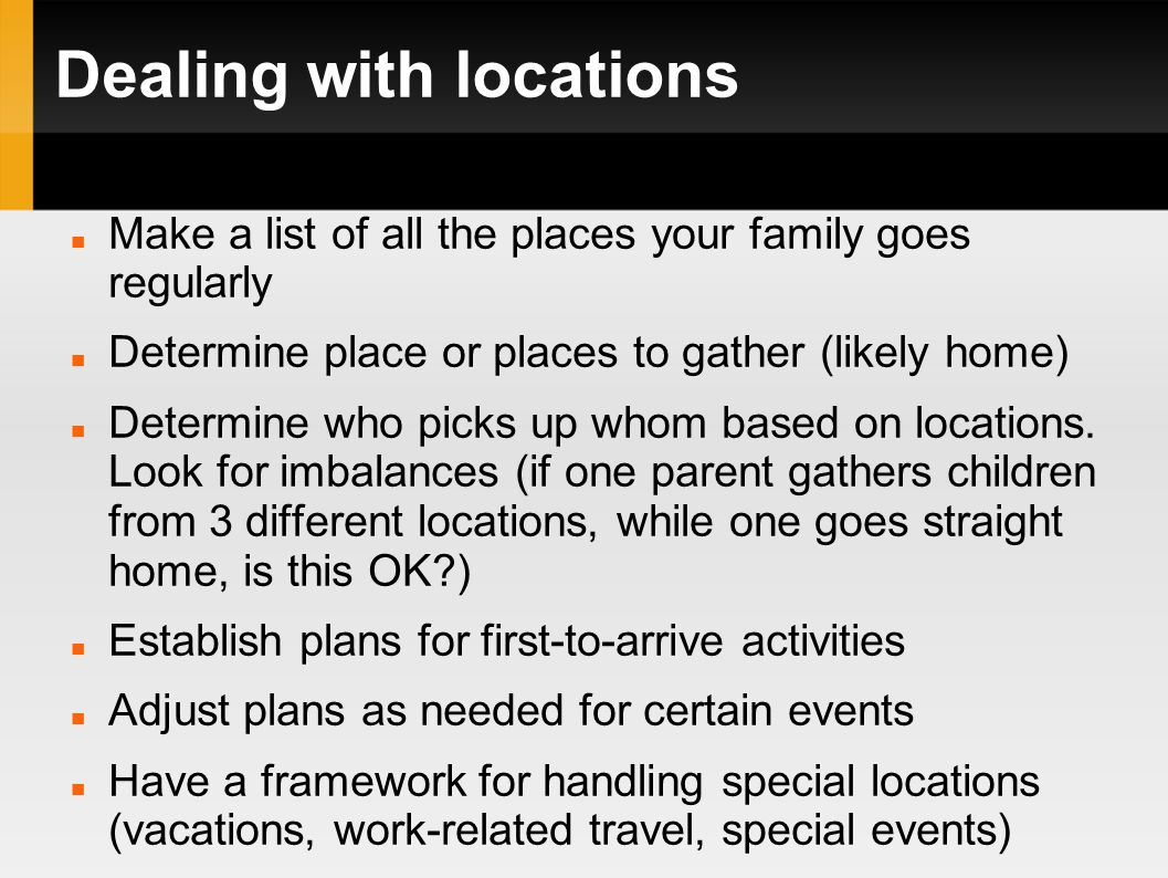 Dealing with locations Make a list of all the places your family goes regularly Determine place or places to gather (likely home) Determine who picks up whom based on locations.
