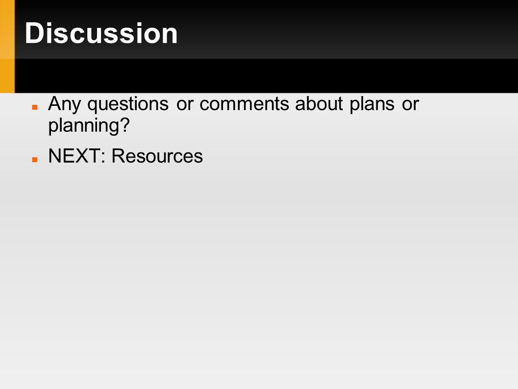 Discussion Any questions or comments about plans or planning NEXT: Resources