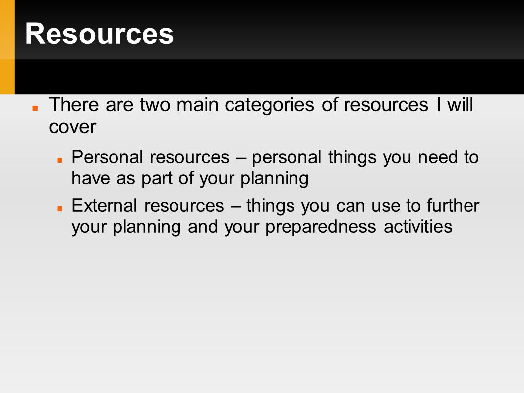 Resources There are two main categories of resources I will cover Personal resources – personal things you need to have as part of your planning External resources – things you can use to further your planning and your preparedness activities