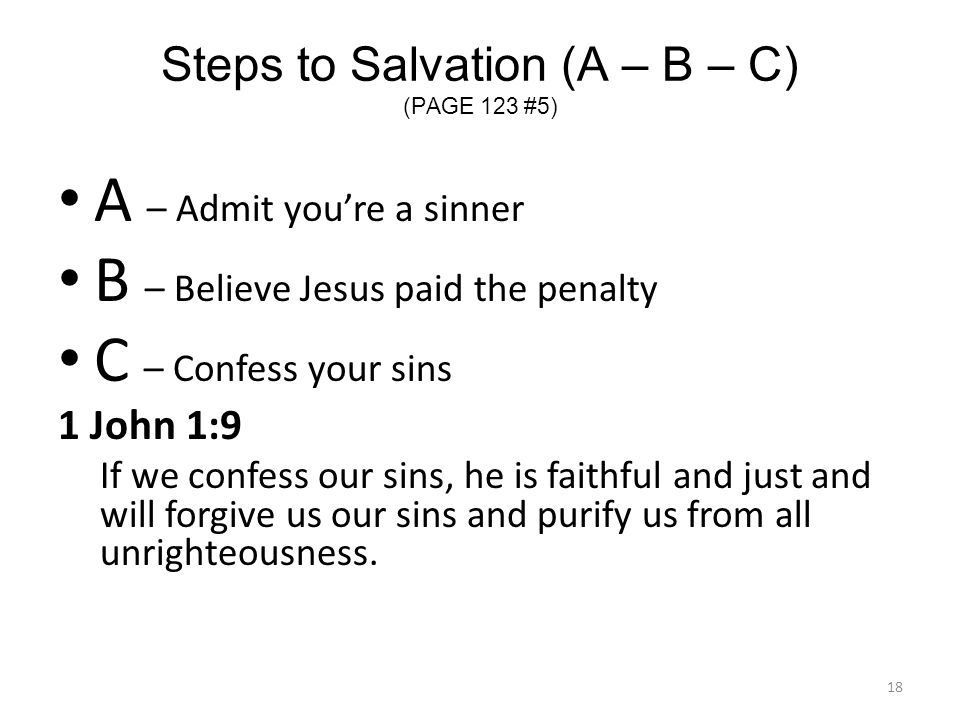 Steps to Salvation (A – B – C) (PAGE 123 #5) A – Admit you're a sinner B – Believe Jesus paid the penalty C – Confess your sins 1 John 1:9 If we confe