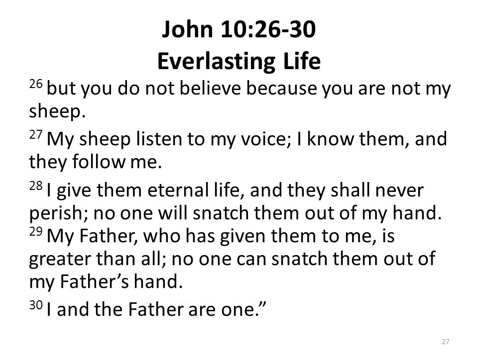 John 10:26-30 Everlasting Life 26 but you do not believe because you are not my sheep. 27 My sheep listen to my voice; I know them, and they follow me