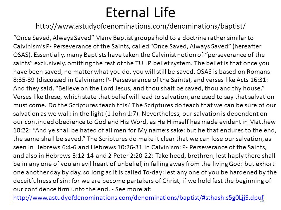 """Eternal Life http://www.astudyofdenominations.com/denominations/baptist/ """"Once Saved, Always Saved"""" Many Baptist groups hold to a doctrine rather simi"""