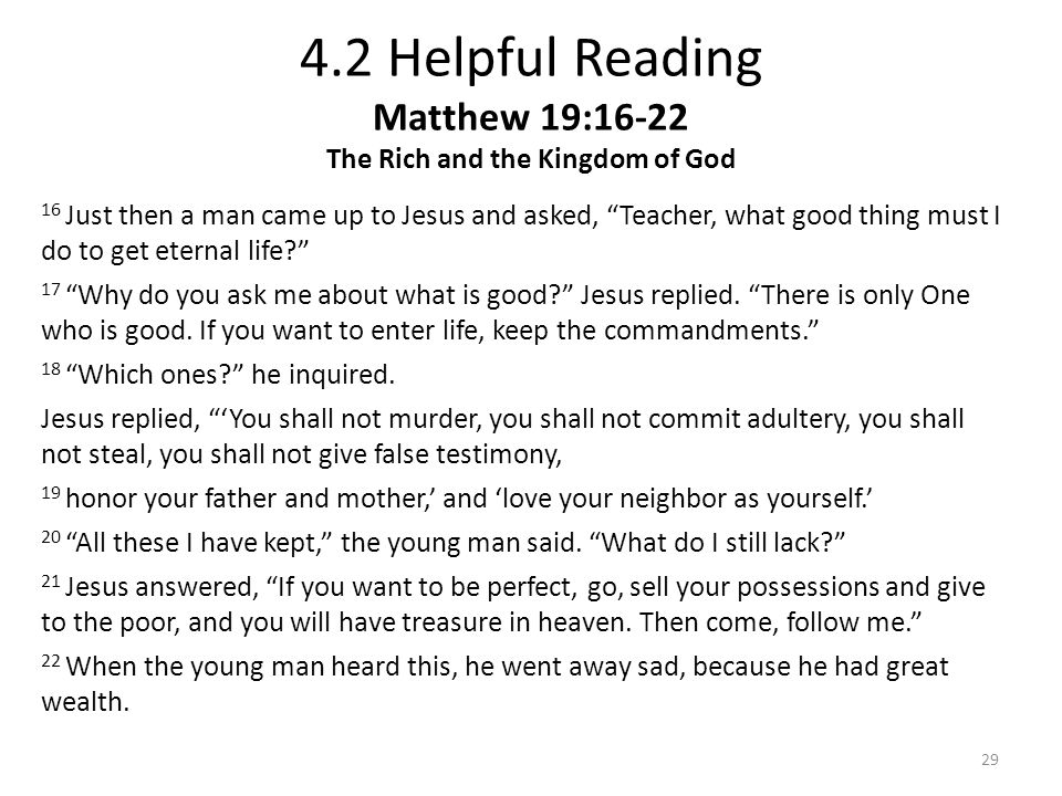 """4.2 Helpful Reading Matthew 19:16-22 The Rich and the Kingdom of God 16 Just then a man came up to Jesus and asked, """"Teacher, what good thing must I d"""