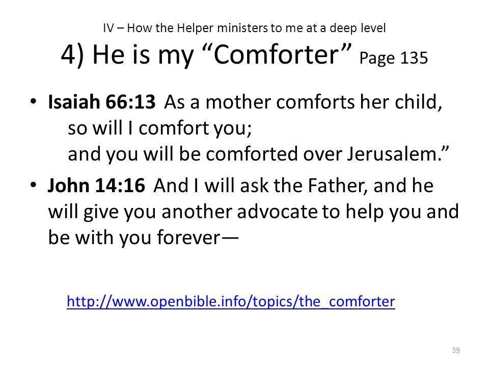 """IV – How the Helper ministers to me at a deep level 4) He is my """"Comforter"""" Page 135 Isaiah 66:13 As a mother comforts her child, so will I comfort yo"""