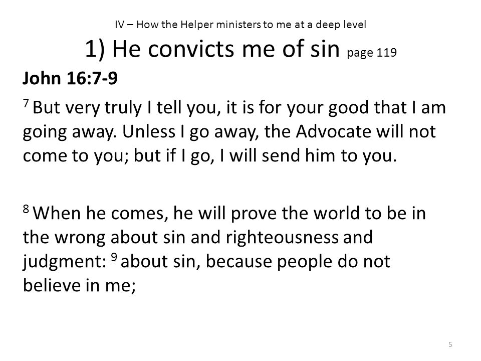 IV – How the Helper ministers to me at a deep level 1) He convicts me of sin page 119 John 16:7-9 7 But very truly I tell you, it is for your good tha