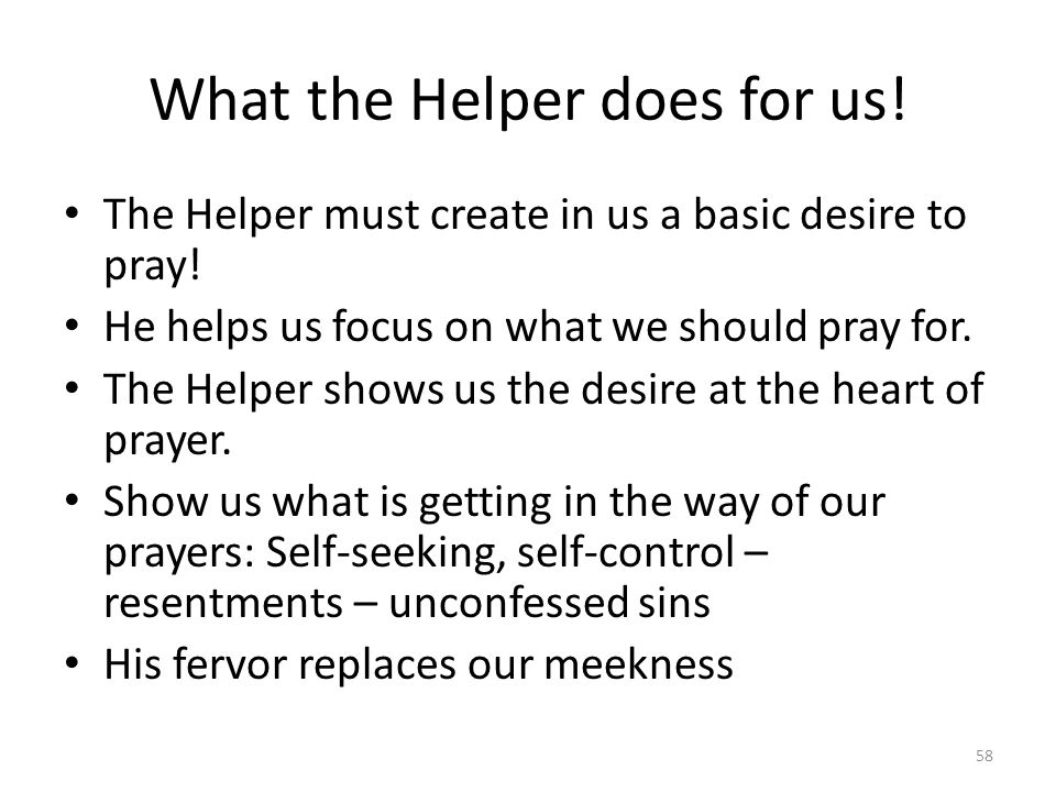 What the Helper does for us! The Helper must create in us a basic desire to pray! He helps us focus on what we should pray for. The Helper shows us th