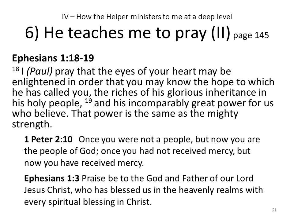 IV – How the Helper ministers to me at a deep level 6) He teaches me to pray (II) page 145 Ephesians 1:18-19 18 I (Paul) pray that the eyes of your he