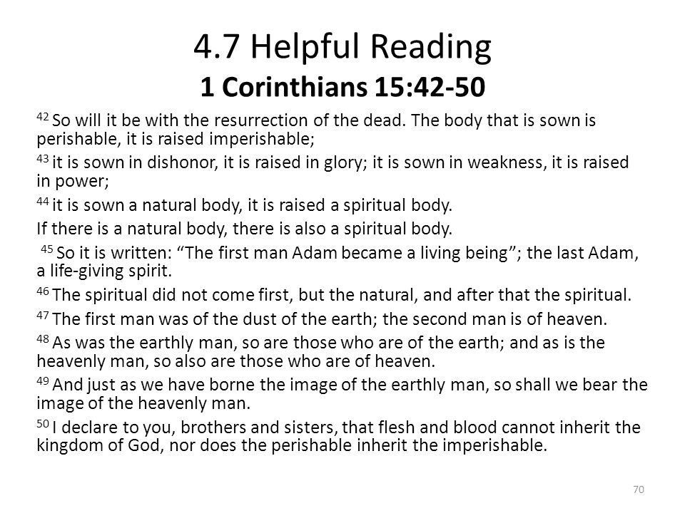 4.7 Helpful Reading 1 Corinthians 15:42-50 42 So will it be with the resurrection of the dead. The body that is sown is perishable, it is raised imper