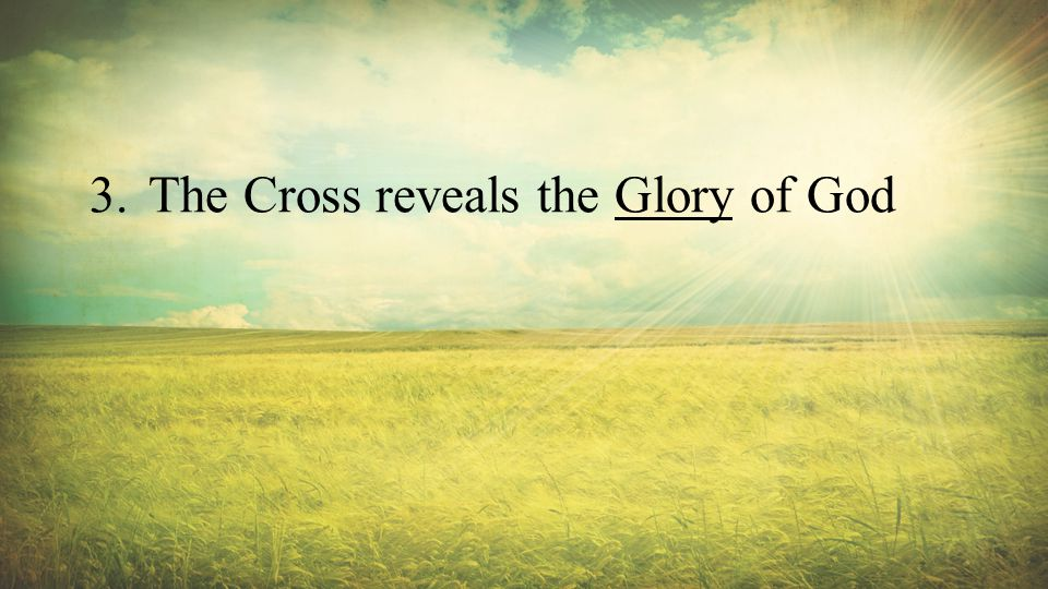 3.The Cross reveals the Glory of God