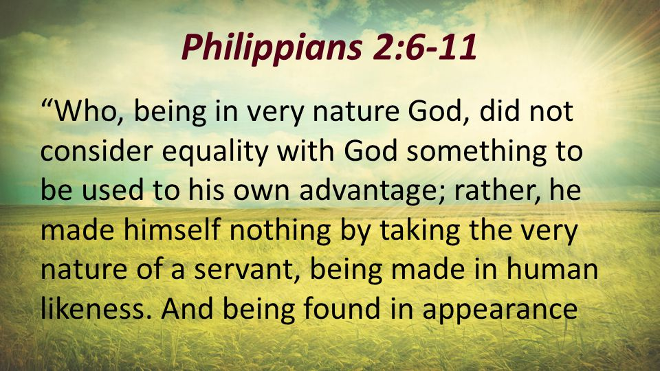 Philippians 2:6-11 Who, being in very nature God, did not consider equality with God something to be used to his own advantage; rather, he made himself nothing by taking the very nature of a servant, being made in human likeness.
