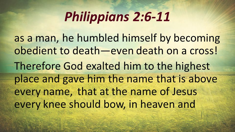 Philippians 2:6-11 as a man, he humbled himself by becoming obedient to death—even death on a cross! Therefore God exalted him to the highest place an