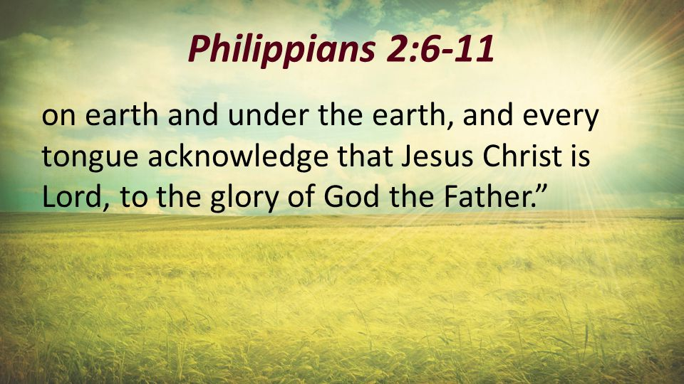 """Philippians 2:6-11 on earth and under the earth, and every tongue acknowledge that Jesus Christ is Lord, to the glory of God the Father."""""""