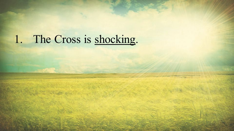 1.The Cross is shocking.