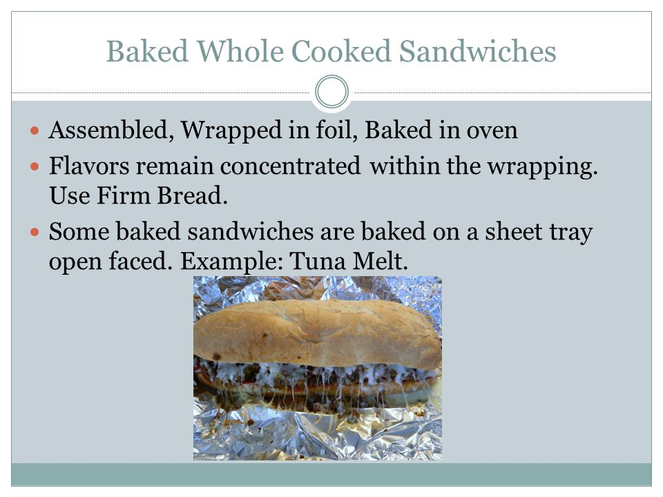 Baked Whole Cooked Sandwiches Assembled, Wrapped in foil, Baked in oven Flavors remain concentrated within the wrapping. Use Firm Bread. Some baked sa