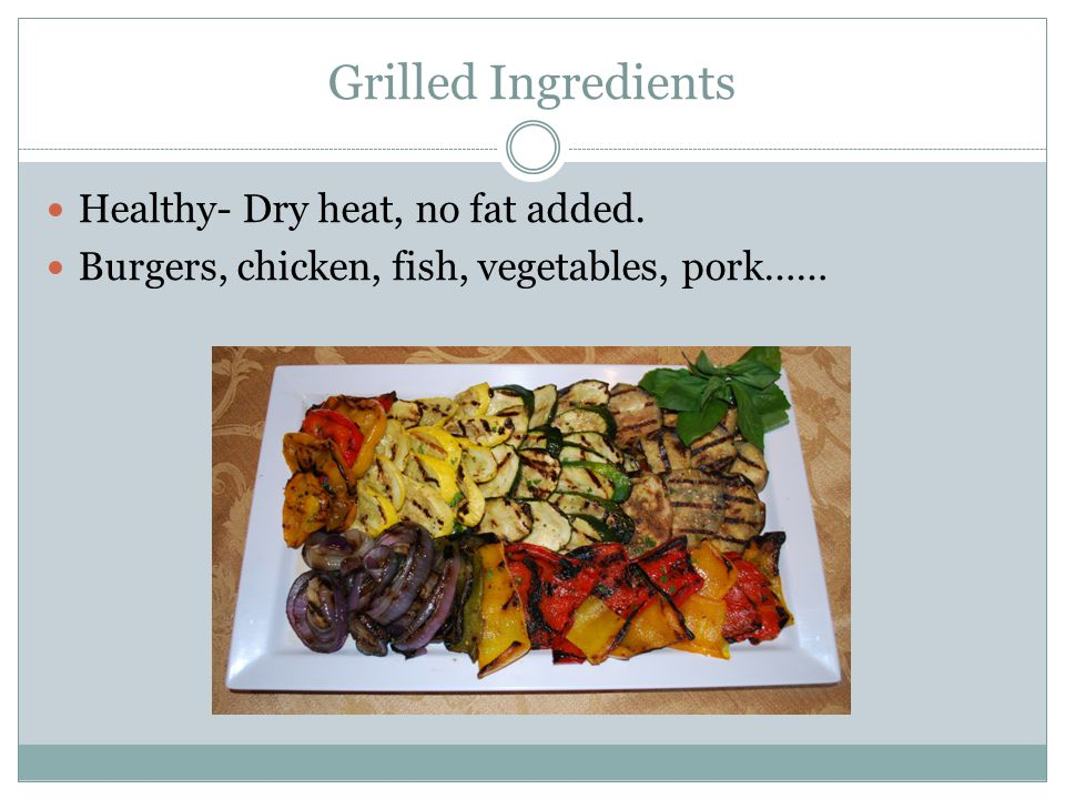 Grilled Ingredients Healthy- Dry heat, no fat added. Burgers, chicken, fish, vegetables, pork……