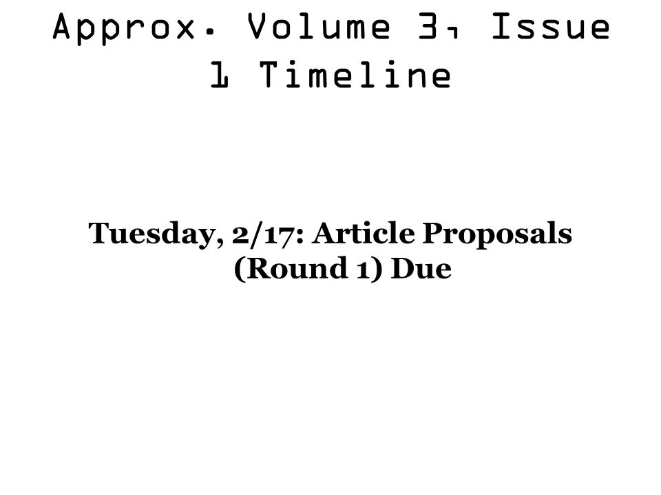 Approx. Volume 3, Issue 1 Timeline Tuesday, 2/17: Article Proposals (Round 1) Due