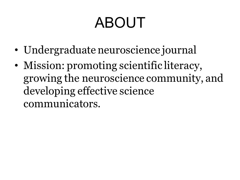 ABOUT Undergraduate neuroscience journal Mission: promoting scientific literacy, growing the neuroscience community, and developing effective science
