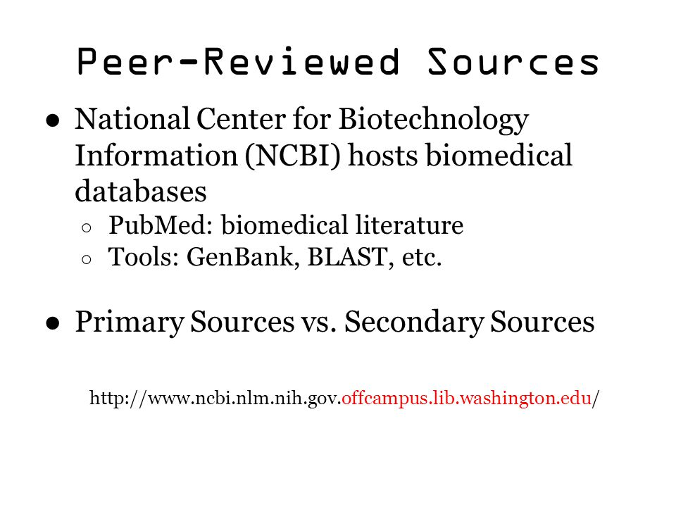 Peer-Reviewed Sources ● National Center for Biotechnology Information (NCBI) hosts biomedical databases ○ PubMed: biomedical literature ○ Tools: GenBa