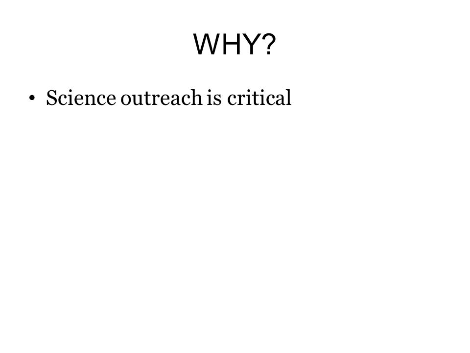 WHY? Science outreach is critical