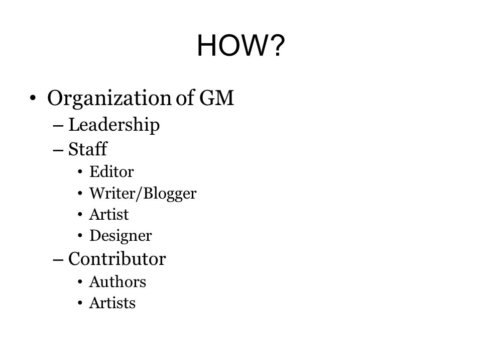 HOW? Organization of GM – Leadership – Staff Editor Writer/Blogger Artist Designer – Contributor Authors Artists