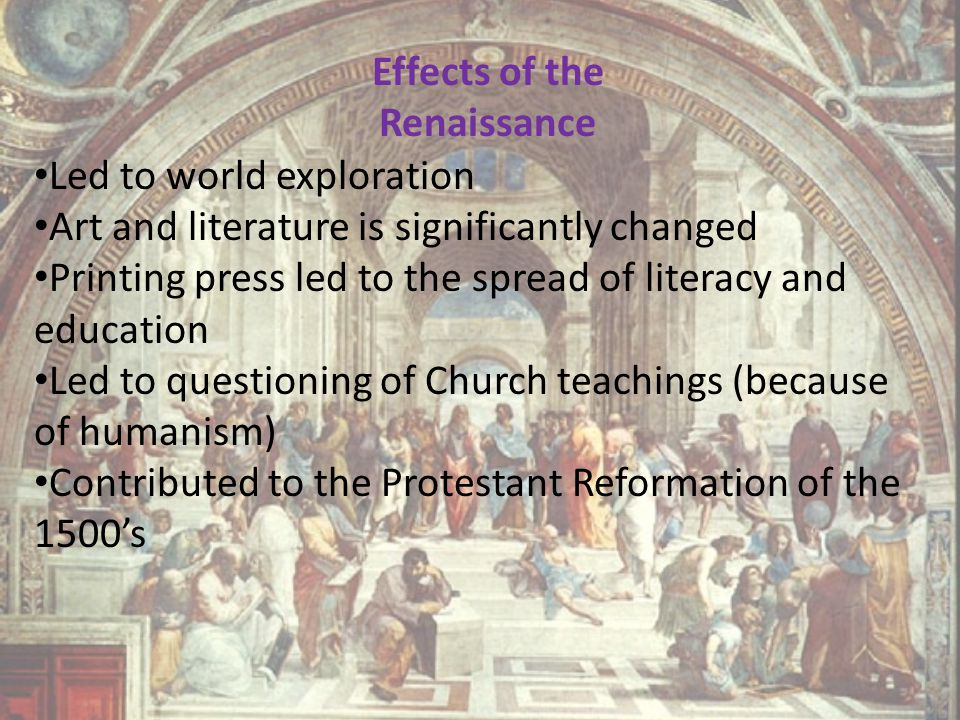 Effects of the Renaissance Led to world exploration Art and literature is significantly changed Printing press led to the spread of literacy and educa