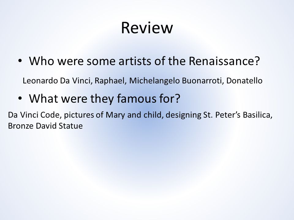 Review Who were some artists of the Renaissance.What were they famous for.