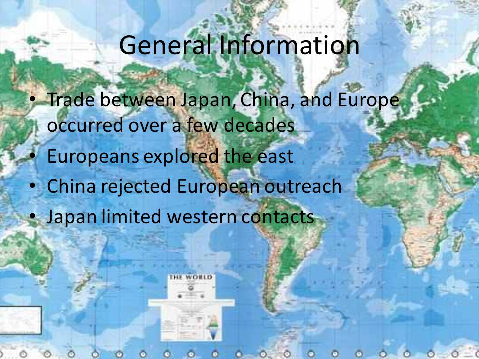 General Information Trade between Japan, China, and Europe occurred over a few decades Europeans explored the east China rejected European outreach Japan limited western contacts
