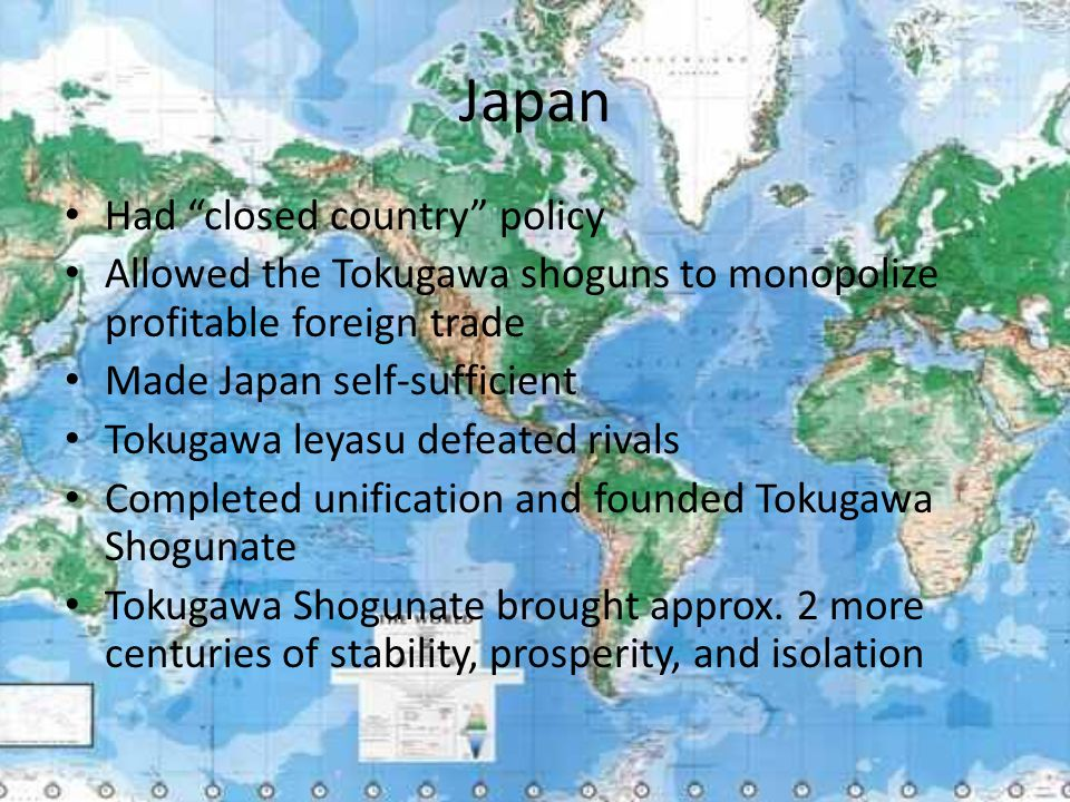 "Japan Had ""closed country"" policy Allowed the Tokugawa shoguns to monopolize profitable foreign trade Made Japan self-sufficient Tokugawa leyasu defea"