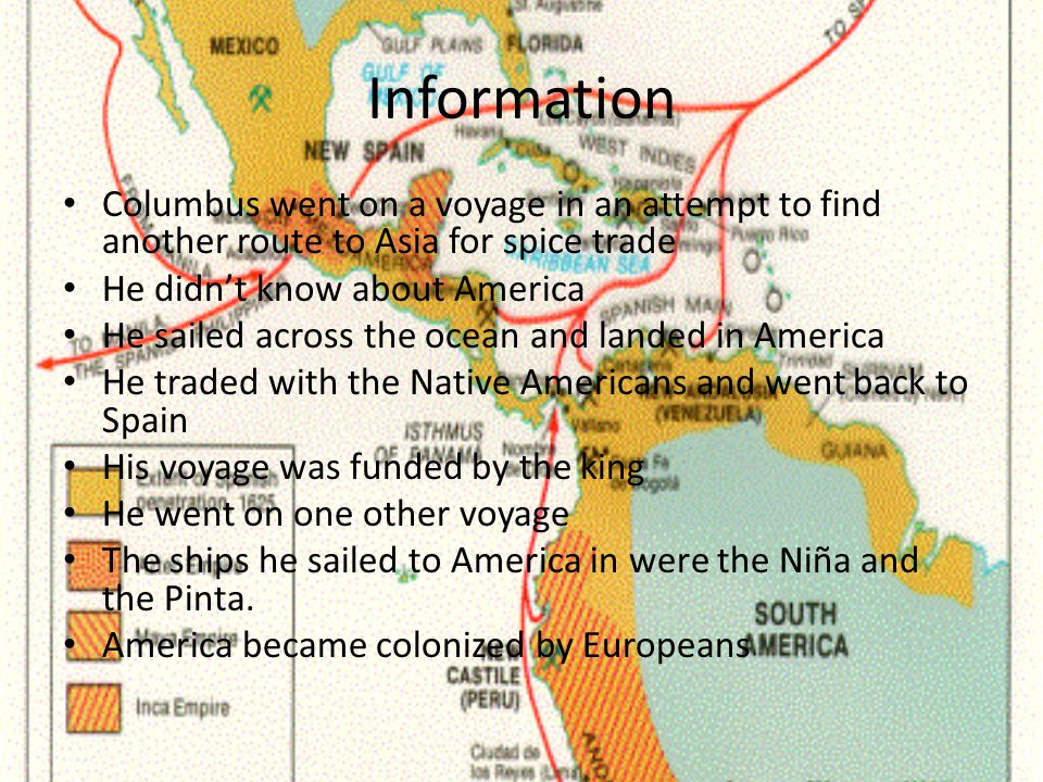 Information Columbus went on a voyage in an attempt to find another route to Asia for spice trade He didn't know about America He sailed across the ocean and landed in America He traded with the Native Americans and went back to Spain His voyage was funded by the king He went on one other voyage The ships he sailed to America in were the Niña and the Pinta.