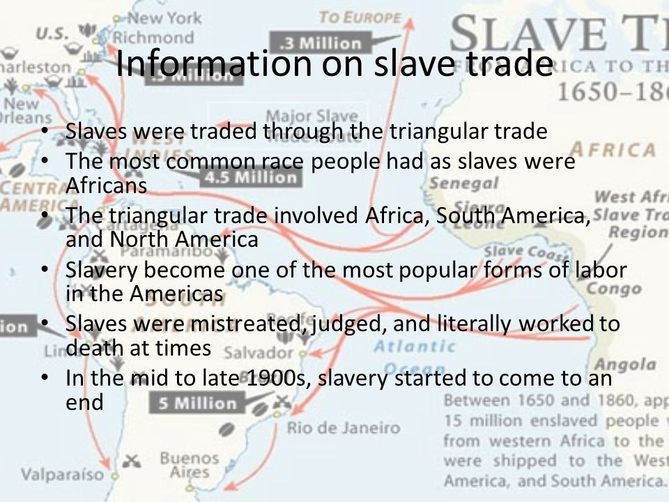 Information on slave trade Slaves were traded through the triangular trade The most common race people had as slaves were Africans The triangular trade involved Africa, South America, and North America Slavery become one of the most popular forms of labor in the Americas Slaves were mistreated, judged, and literally worked to death at times In the mid to late 1900s, slavery started to come to an end