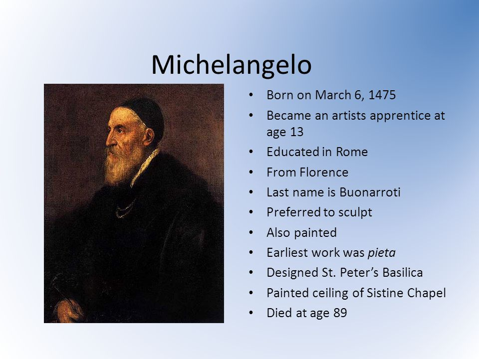 Michelangelo Born on March 6, 1475 Became an artists apprentice at age 13 Educated in Rome From Florence Last name is Buonarroti Preferred to sculpt A