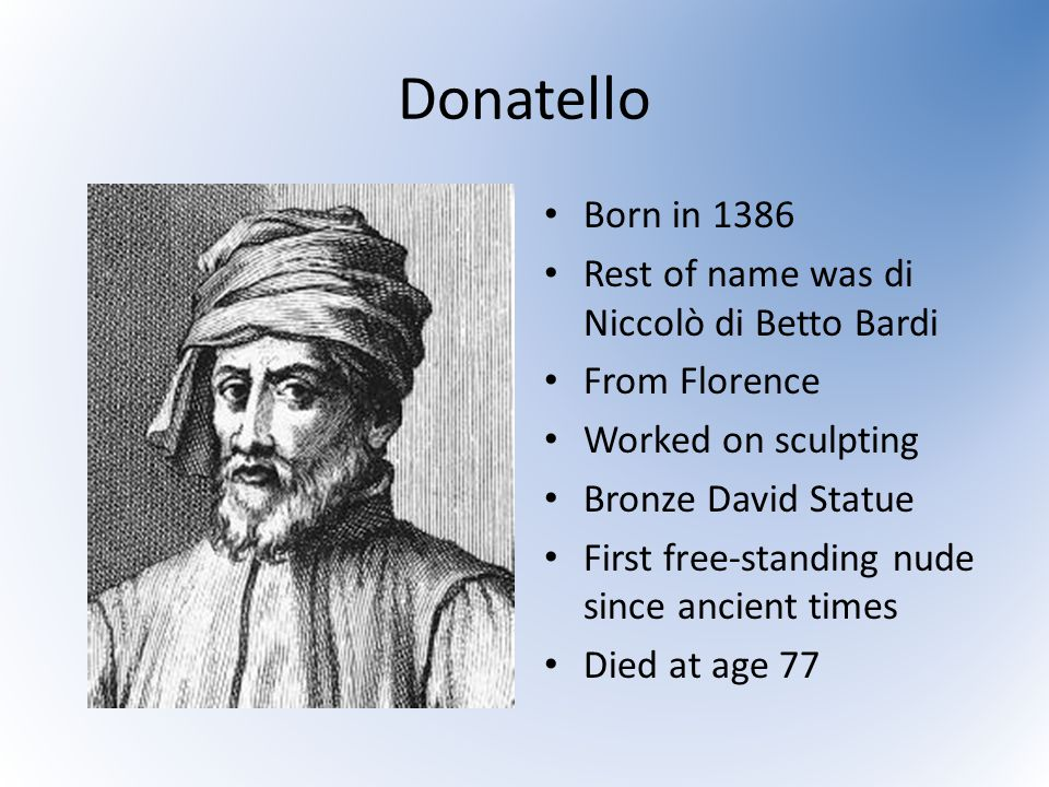 Donatello Born in 1386 Rest of name was di Niccolò di Betto Bardi From Florence Worked on sculpting Bronze David Statue First free-standing nude since