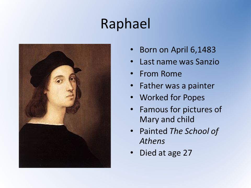 Raphael Born on April 6,1483 Last name was Sanzio From Rome Father was a painter Worked for Popes Famous for pictures of Mary and child Painted The School of Athens Died at age 27