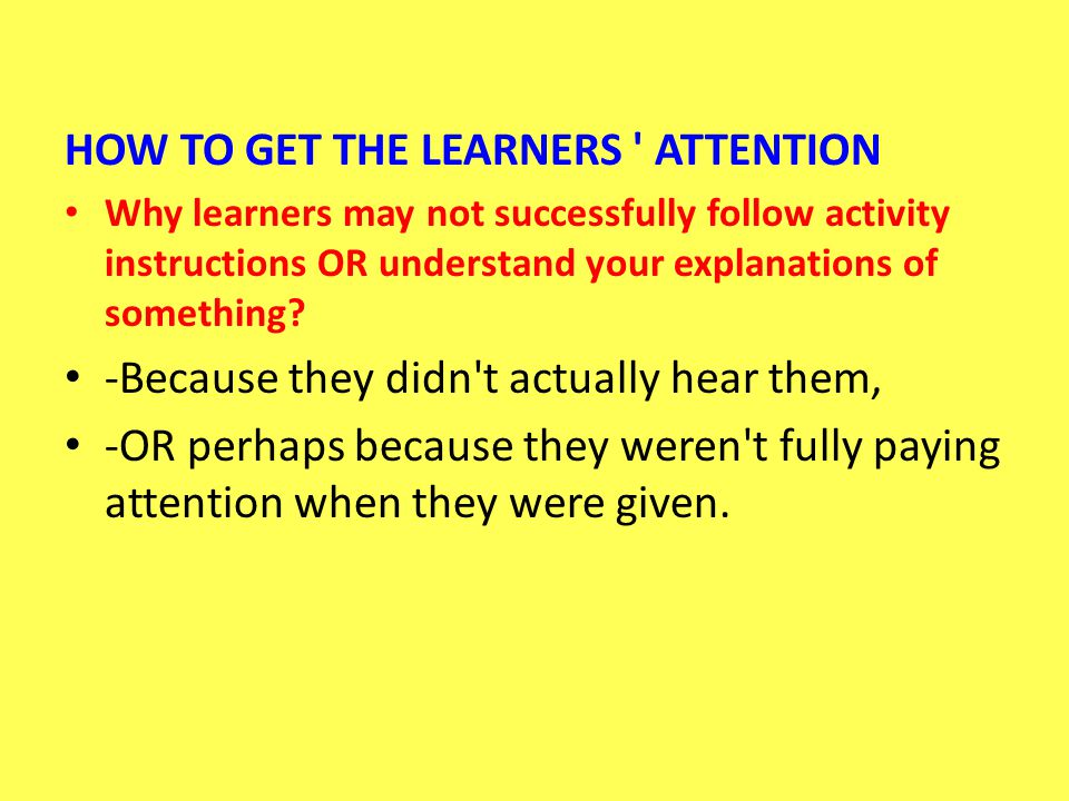 HOW TO GET THE LEARNERS ' ATTENTION Why learners may not successfully follow activity instructions OR understand your explanations of something? -Beca