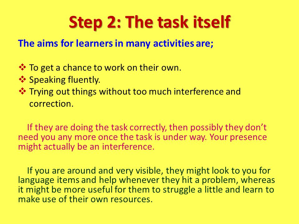 Step 2: The task itself The aims for learners in many activities are;  To get a chance to work on their own.  Speaking fluently.  Trying out things