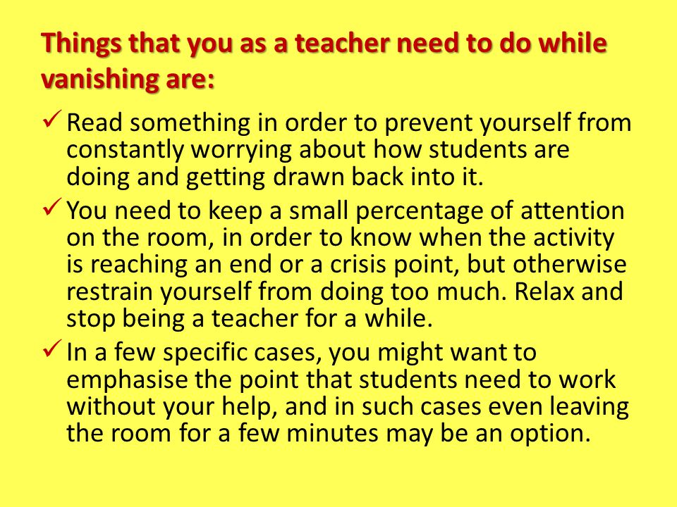 Things that you as a teacher need to do while vanishing are: Read something in order to prevent yourself from constantly worrying about how students a