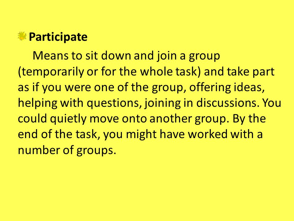 Participate Means to sit down and join a group (temporarily or for the whole task) and take part as if you were one of the group, offering ideas, help