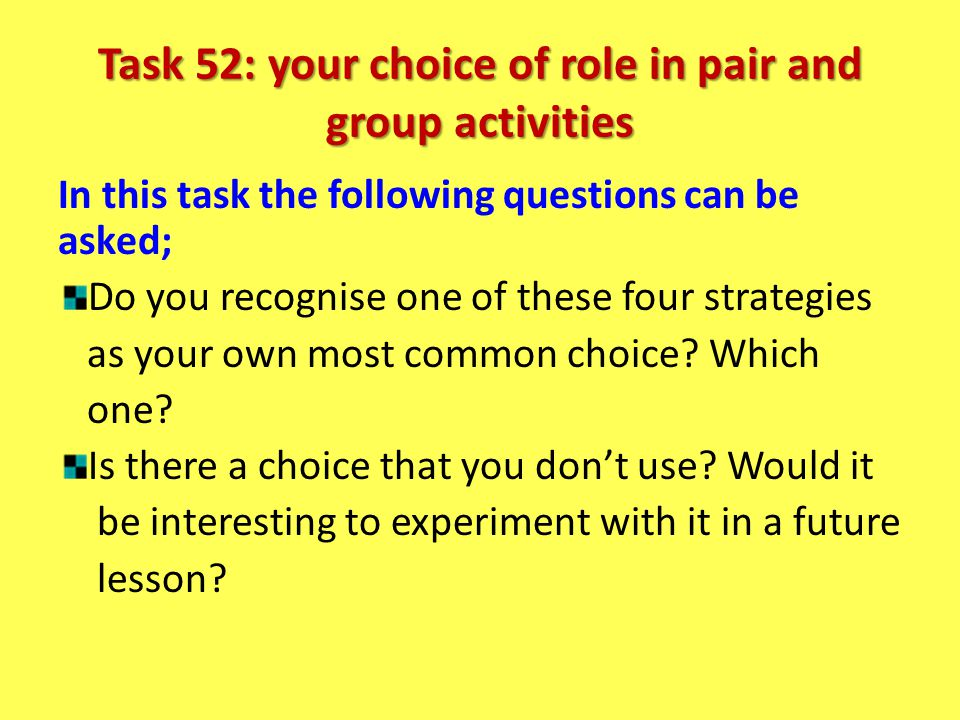 Task 52: your choice of role in pair and group activities In this task the following questions can be asked; Do you recognise one of these four strate