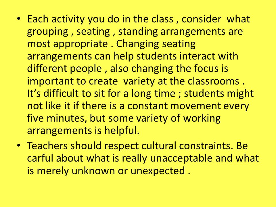 Each activity you do in the class, consider what grouping, seating, standing arrangements are most appropriate. Changing seating arrangements can help