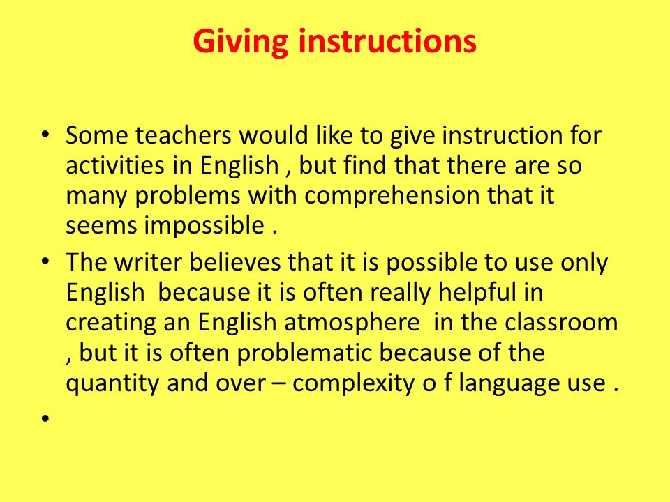 Giving instructions Some teachers would like to give instruction for activities in English, but find that there are so many problems with comprehensio
