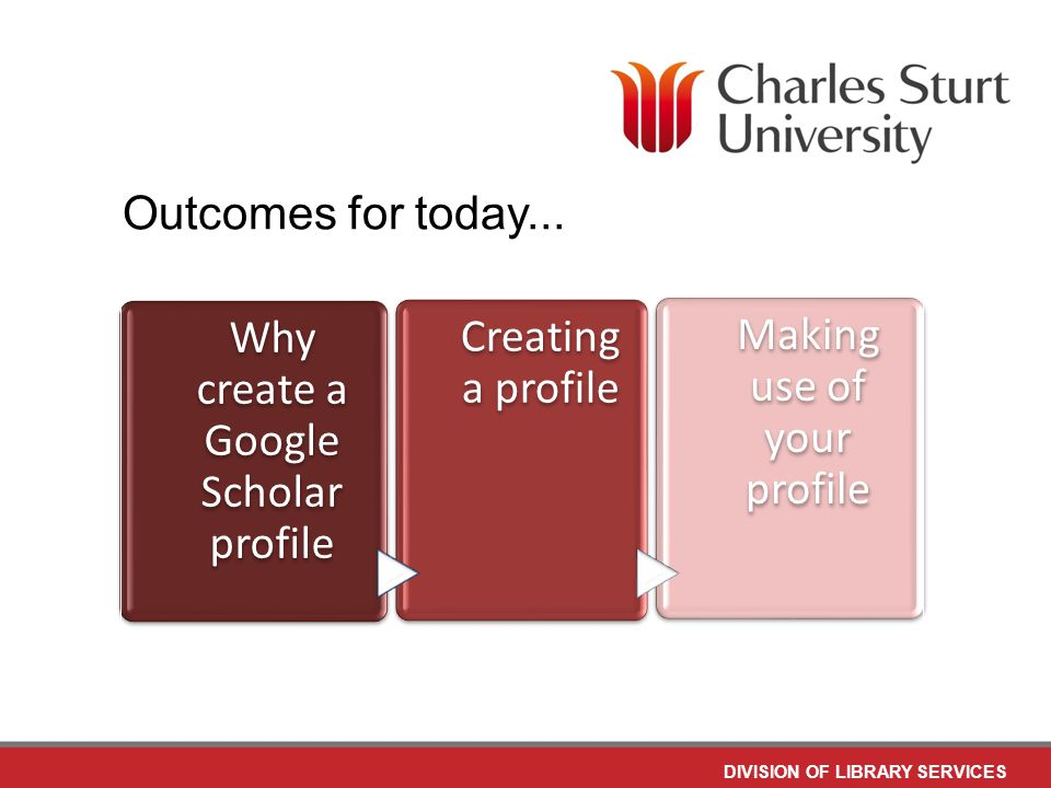 DIVISION OF LIBRARY SERVICES Why create a Google Scholar profile Creating a profile Making use of your profile Outcomes for today...