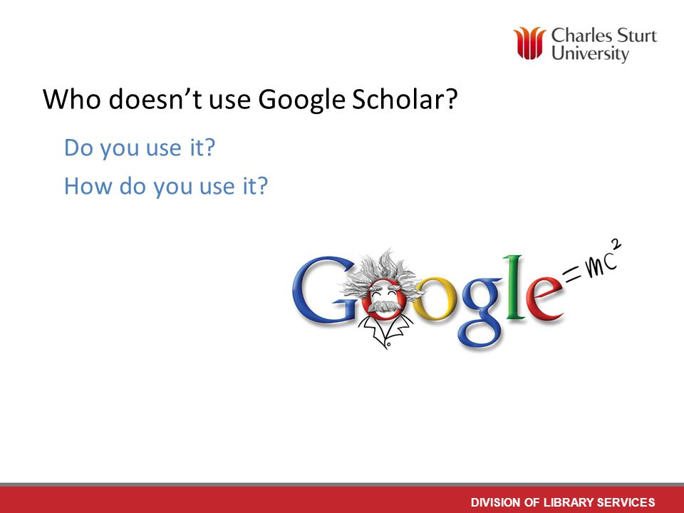 DIVISION OF LIBRARY SERVICES Who doesn't use Google Scholar Do you use it How do you use it