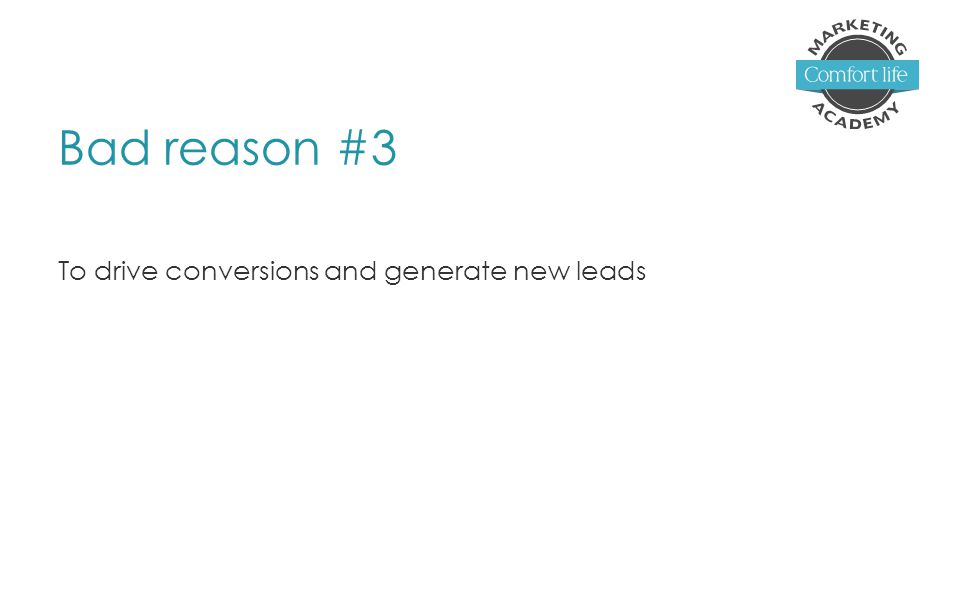Bad reason #3 To drive conversions and generate new leads