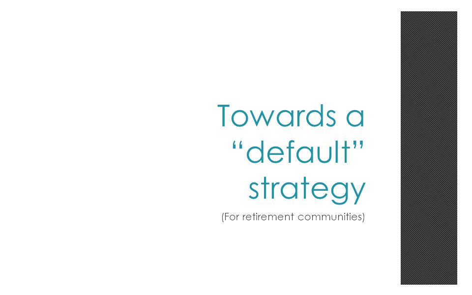 Towards a default strategy (For retirement communities)